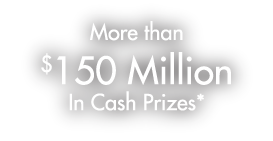More than $150 Million in Cash Prizes