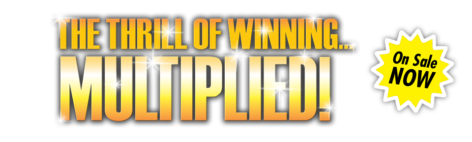 The Thrill of Winning... Multiplied! - On sale now